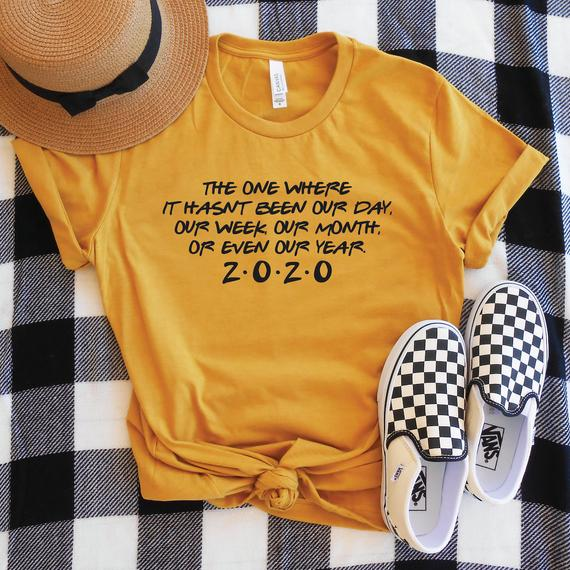 Funny 2020 Shirt, The One Where It Hasn't Been Our Day Week Month Year 2020, Friends Theme