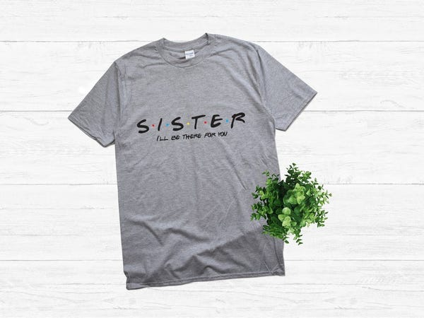 Sister I'll be there for you shirt